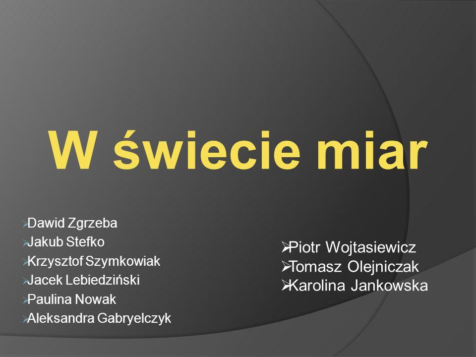 W świecie miar Piotr Wojtasiewicz Tomasz Olejniczak Karolina Jankowska