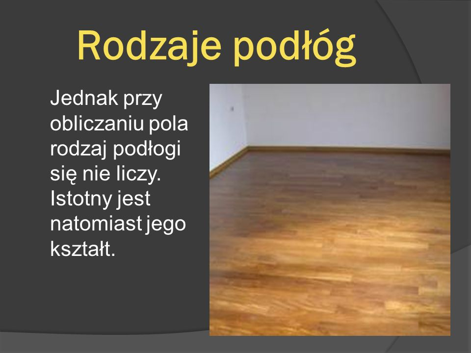 Rodzaje podłóg Jednak przy obliczaniu pola rodzaj podłogi się nie liczy.