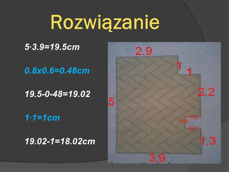Rozwiązanie 5·3.9=19.5cm 0.8x0.6=0.48cm 19.5-0-48=19.02 1·1=1cm 19.02-1=18.02cm
