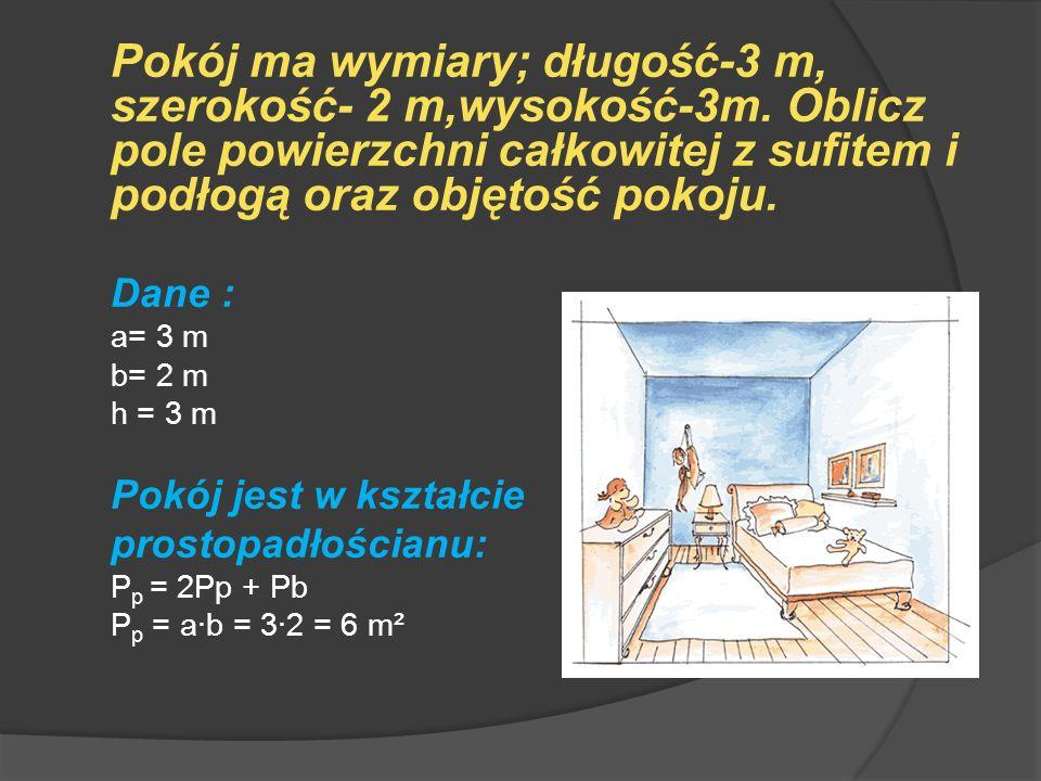 Pokój ma wymiary; długość-3 m, szerokość- 2 m,wysokość-3m