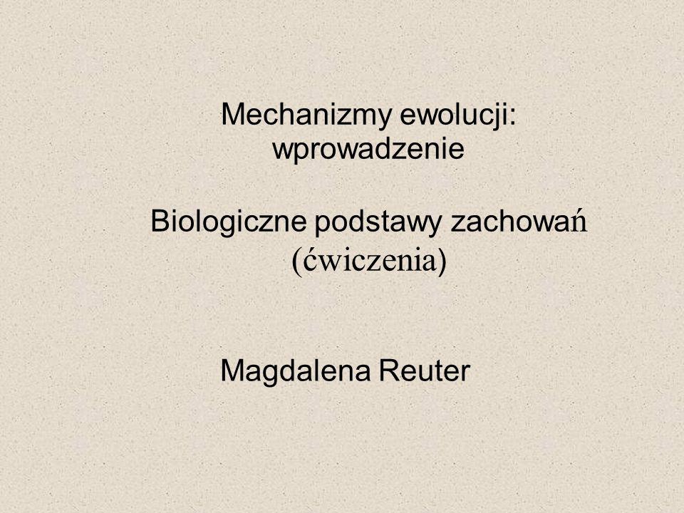 Magdalena Reuter Mechanizmy ewolucji: wprowadzenie Biologiczne podstawy zachowań (ćwiczenia)