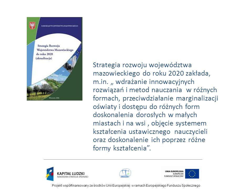 """Strategia rozwoju województwa mazowieckiego do roku 2020 zakłada, m.in. """" wdrażanie innowacyjnych rozwiązań i metod nauczania w różnych formach, przeciwdziałanie marginalizacji oświaty i dostępu do różnych form doskonalenia dorosłych w małych miastach i na wsi , objęcie systemem kształcenia ustawicznego nauczycieli oraz doskonalenie ich poprzez różne formy kształcenia ."""