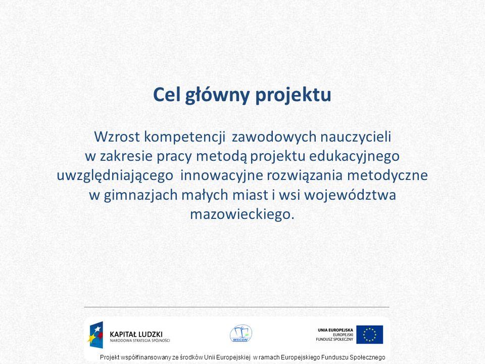 Cel główny projektu Wzrost kompetencji zawodowych nauczycieli w zakresie pracy metodą projektu edukacyjnego uwzględniającego innowacyjne rozwiązania metodyczne w gimnazjach małych miast i wsi województwa mazowieckiego.