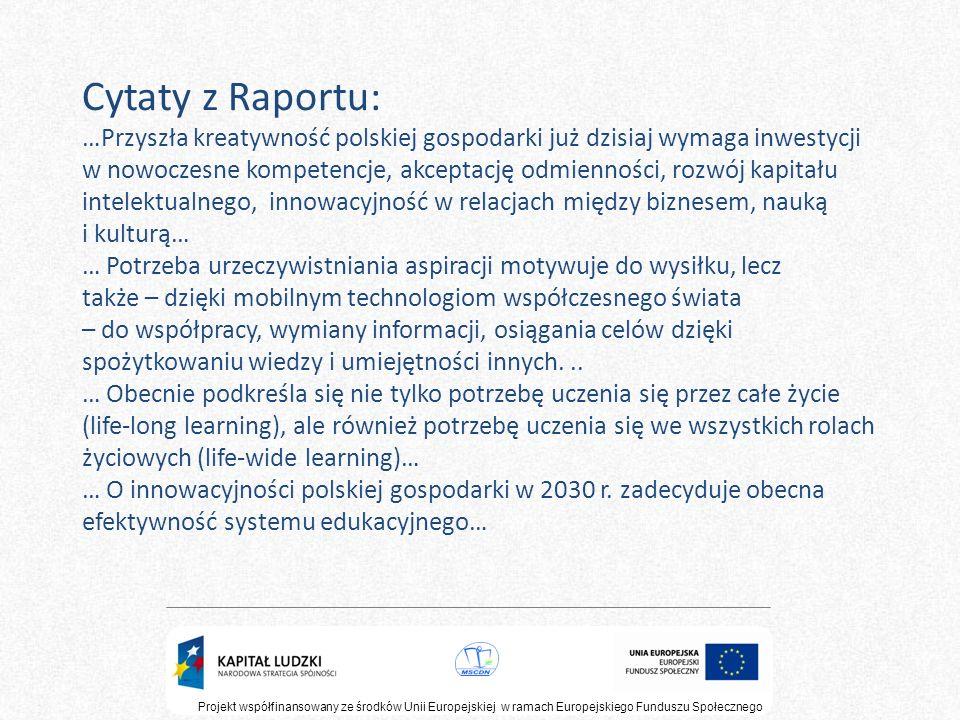 Cytaty z Raportu: …Przyszła kreatywność polskiej gospodarki już dzisiaj wymaga inwestycji w nowoczesne kompetencje, akceptację odmienności, rozwój kapitału intelektualnego, innowacyjność w relacjach między biznesem, nauką i kulturą… … Potrzeba urzeczywistniania aspiracji motywuje do wysiłku, lecz także – dzięki mobilnym technologiom współczesnego świata – do współpracy, wymiany informacji, osiągania celów dzięki spożytkowaniu wiedzy i umiejętności innych. .. … Obecnie podkreśla się nie tylko potrzebę uczenia się przez całe życie (life-long learning), ale również potrzebę uczenia się we wszystkich rolach życiowych (life-wide learning)… … O innowacyjności polskiej gospodarki w 2030 r. zadecyduje obecna efektywność systemu edukacyjnego…