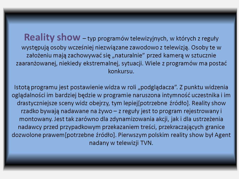 Reality show – typ programów telewizyjnych, w których z reguły występują osoby wcześniej niezwiązane zawodowo z telewizją.
