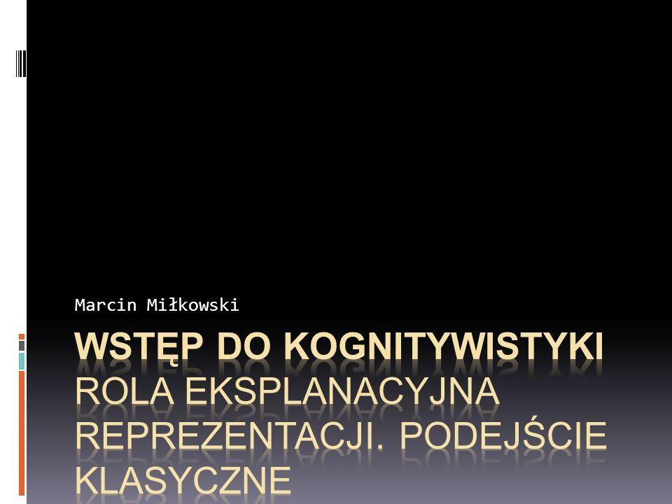 Marcin Miłkowski Wstęp do kognitywistyki Rola eksplanacyjna reprezentacji. Podejście klasyczne