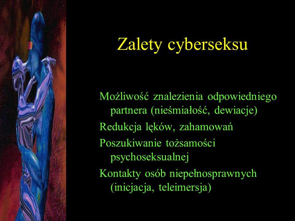 Zalety cyberseksu Możliwość znalezienia odpowiedniego partnera (nieśmiałość, dewiacje) Redukcja lęków, zahamowań.