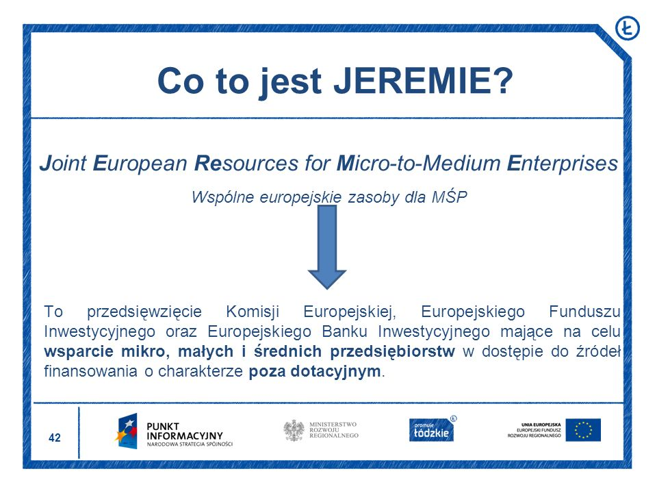 Co to jest JEREMIE Joint European Resources for Micro-to-Medium Enterprises. Wspólne europejskie zasoby dla MŚP.