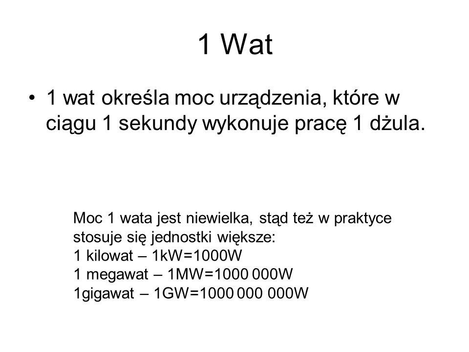 1 Wat 1 wat określa moc urządzenia, które w ciągu 1 sekundy wykonuje pracę 1 dżula. Moc 1 wata jest niewielka, stąd też w praktyce.
