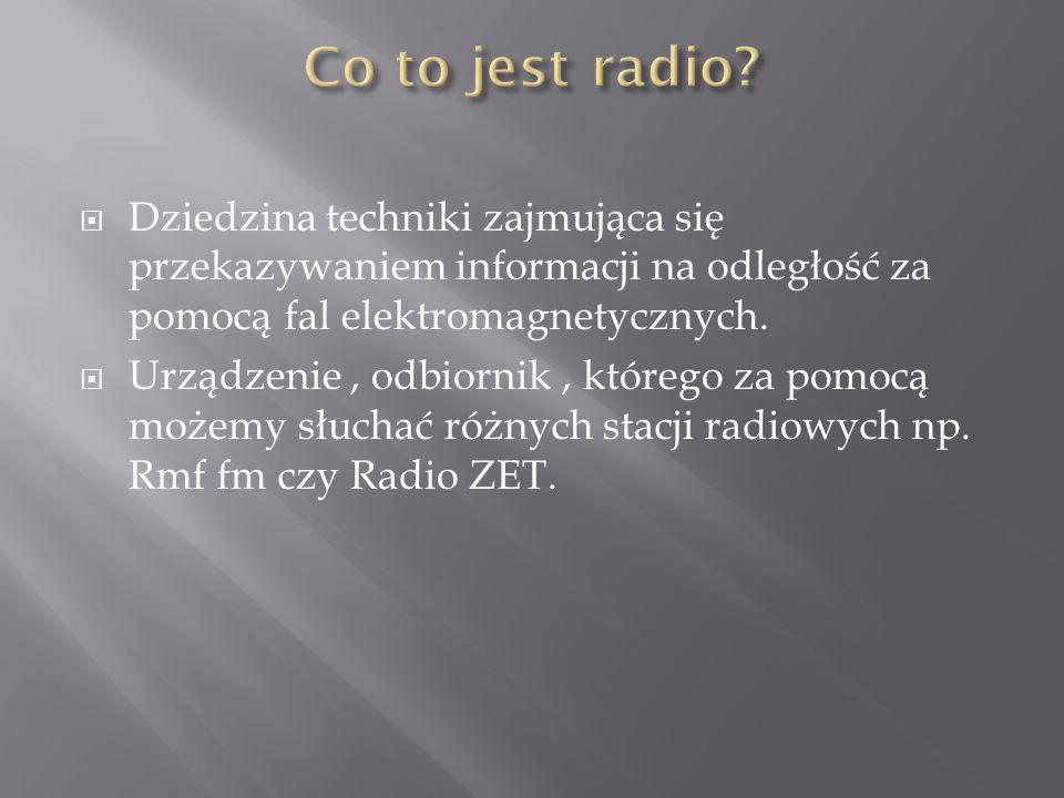 Co to jest radio Dziedzina techniki zajmująca się przekazywaniem informacji na odległość za pomocą fal elektromagnetycznych.