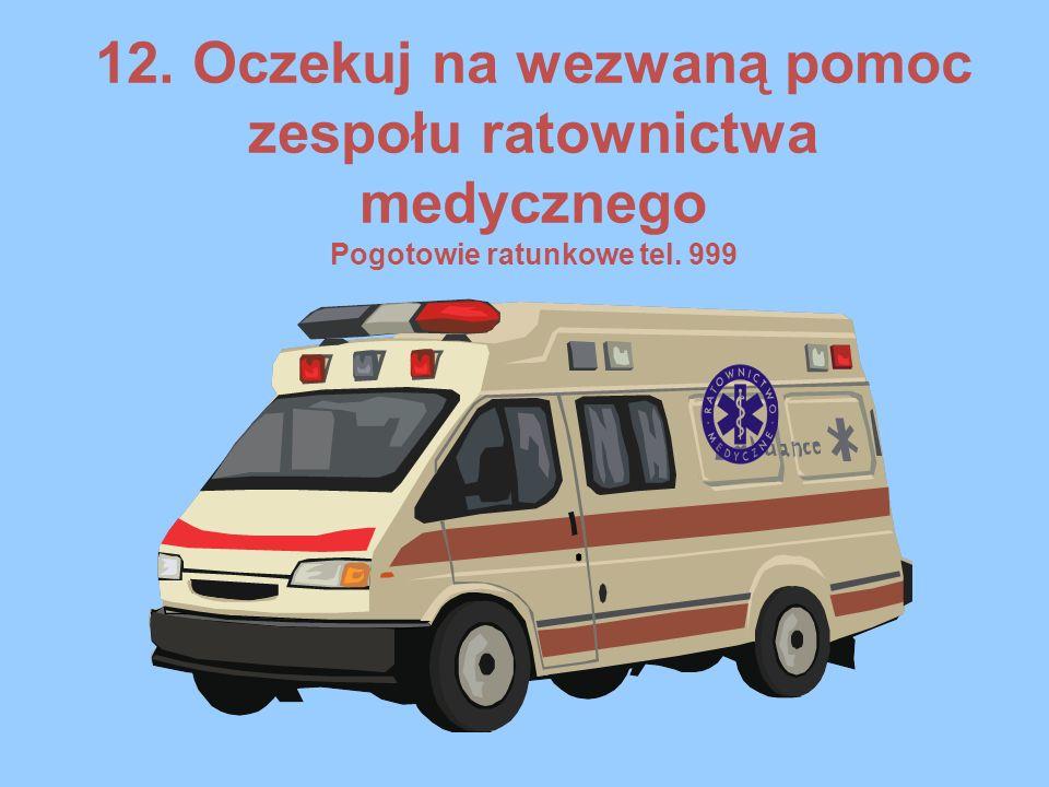 12. Oczekuj na wezwaną pomoc zespołu ratownictwa medycznego Pogotowie ratunkowe tel. 999