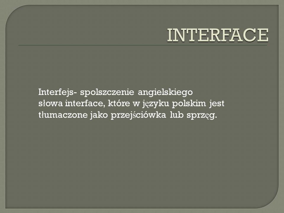 INTERFACE Interfejs- spolszczenie angielskiego słowa interface, które w języku polskim jest tłumaczone jako przejściówka lub sprzęg.