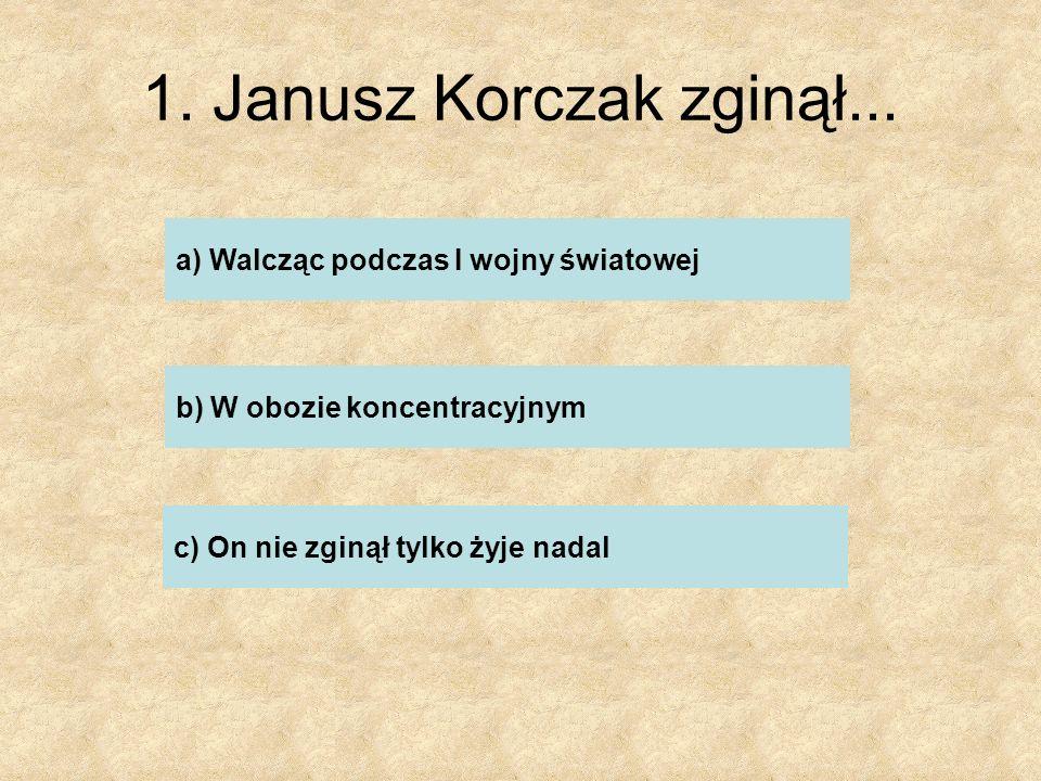 1. Janusz Korczak zginął... a) Walcząc podczas I wojny światowej