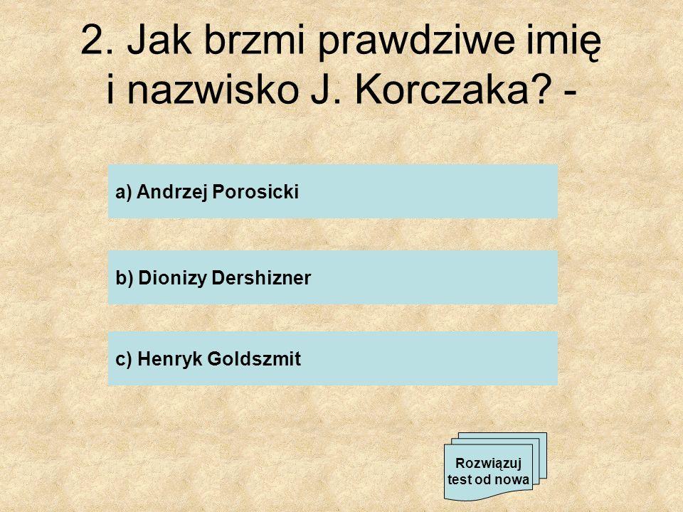 2. Jak brzmi prawdziwe imię i nazwisko J. Korczaka -