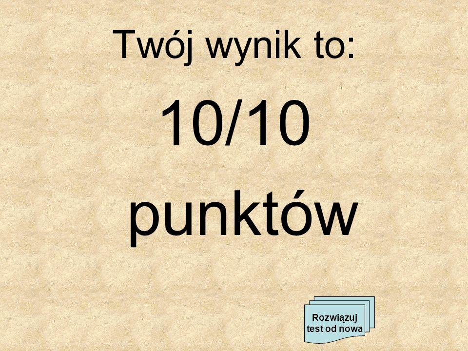 Twój wynik to: 10/10 punktów Rozwiązuj test od nowa