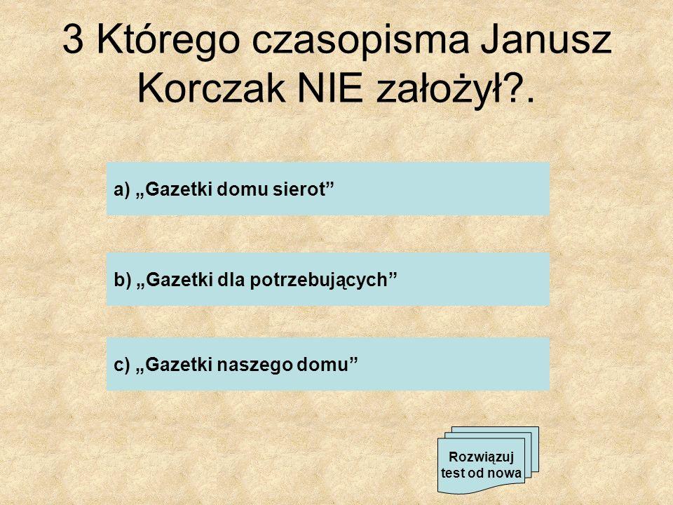 3 Którego czasopisma Janusz Korczak NIE założył .