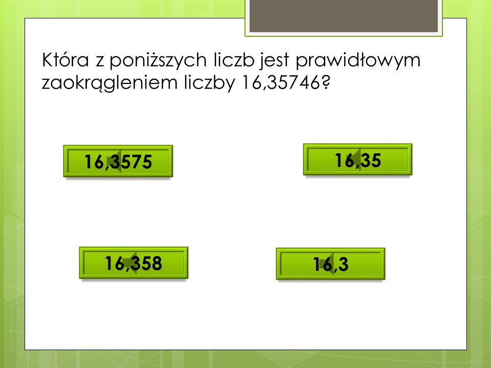 Która z poniższych liczb jest prawidłowym zaokrągleniem liczby 16,35746