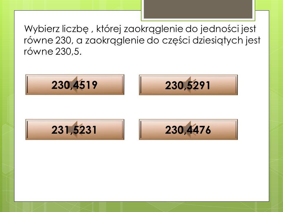 Wybierz liczbę , której zaokrąglenie do jedności jest równe 230, a zaokrąglenie do części dziesiątych jest równe 230,5.