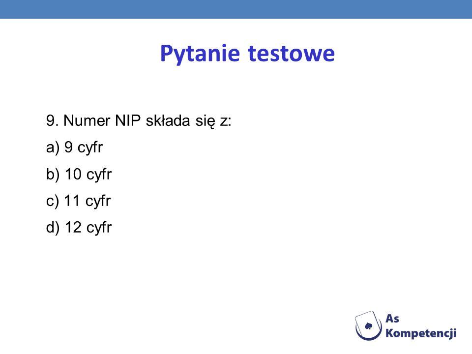 Pytanie testowe 9. Numer NIP składa się z: a) 9 cyfr b) 10 cyfr c) 11 cyfr d) 12 cyfr