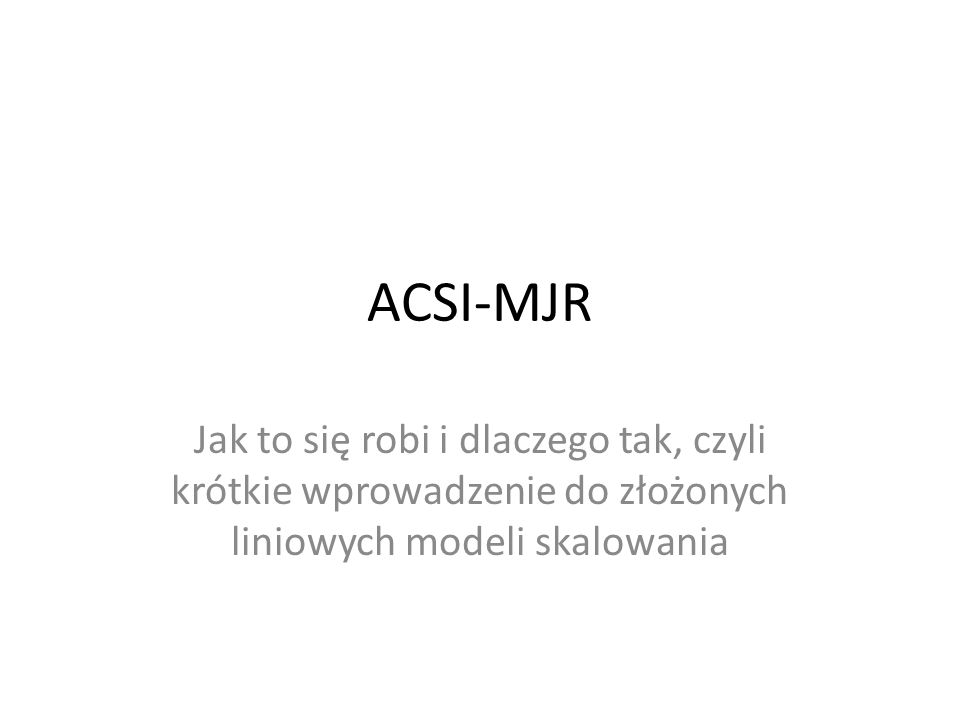ACSI-MJR Jak to się robi i dlaczego tak, czyli krótkie wprowadzenie do złożonych liniowych modeli skalowania.