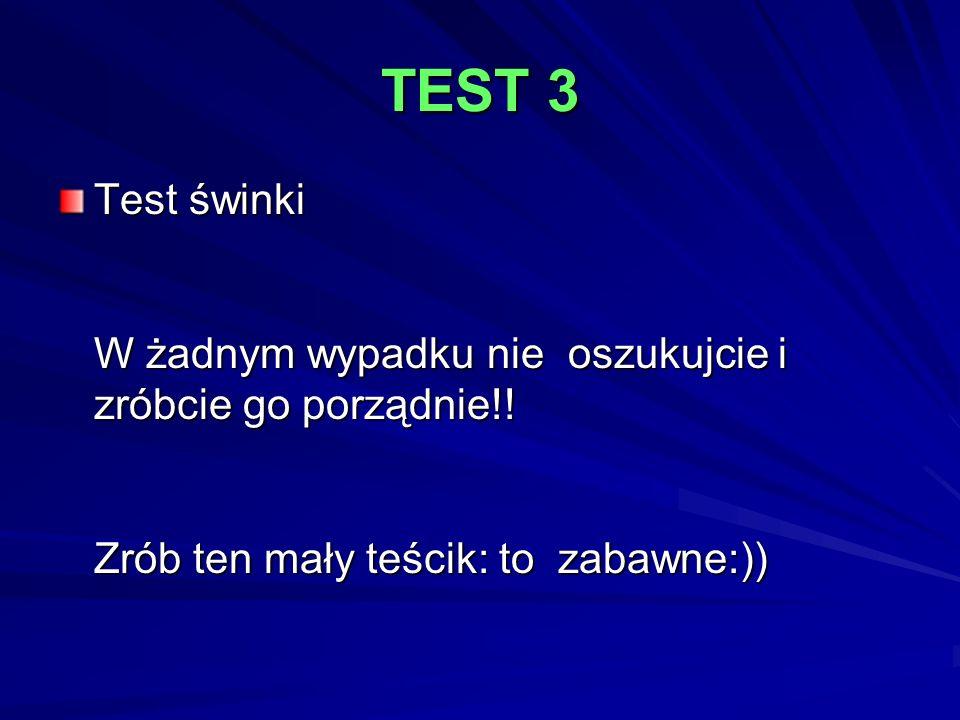TEST 3 Test świnki W żadnym wypadku nie oszukujcie i zróbcie go porządnie!.