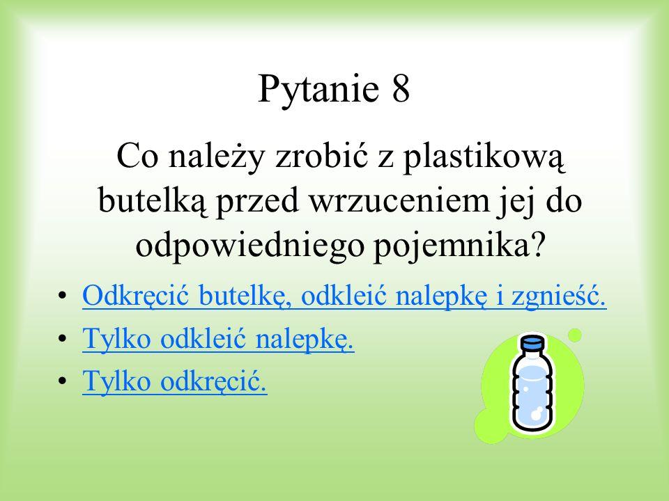 Pytanie 8 Co należy zrobić z plastikową butelką przed wrzuceniem jej do odpowiedniego pojemnika Odkręcić butelkę, odkleić nalepkę i zgnieść.