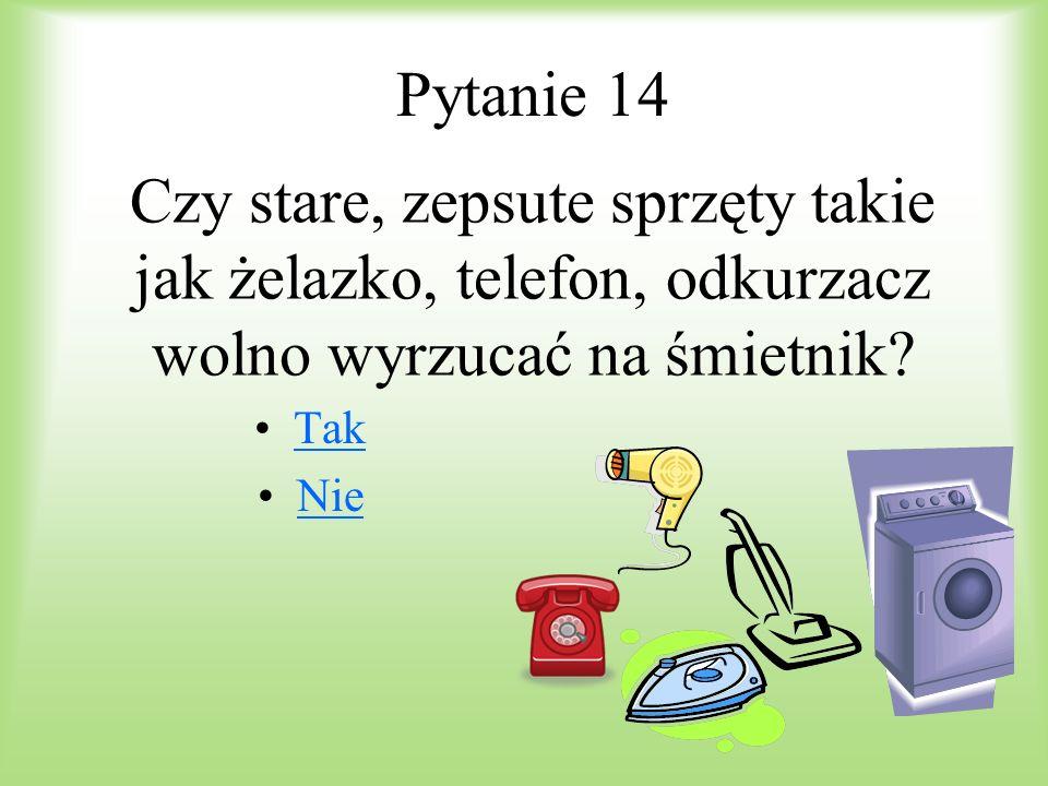 Pytanie 14 Czy stare, zepsute sprzęty takie jak żelazko, telefon, odkurzacz wolno wyrzucać na śmietnik