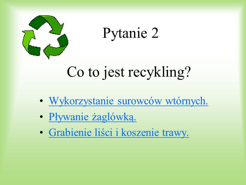 Pytanie 2 Co to jest recykling Wykorzystanie surowców wtórnych.