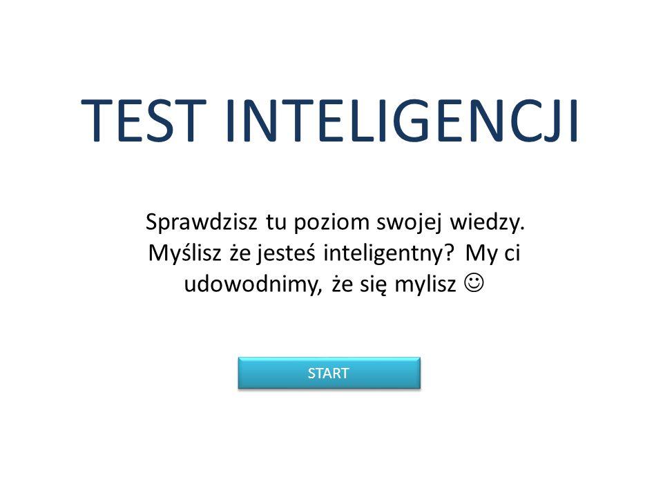 TEST INTELIGENCJI Sprawdzisz tu poziom swojej wiedzy. Myślisz że jesteś inteligentny My ci udowodnimy, że się mylisz 