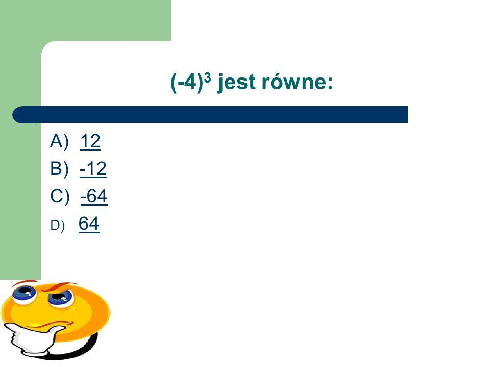 (-4)3 jest równe: A) 12 B) -12 C) -64 64