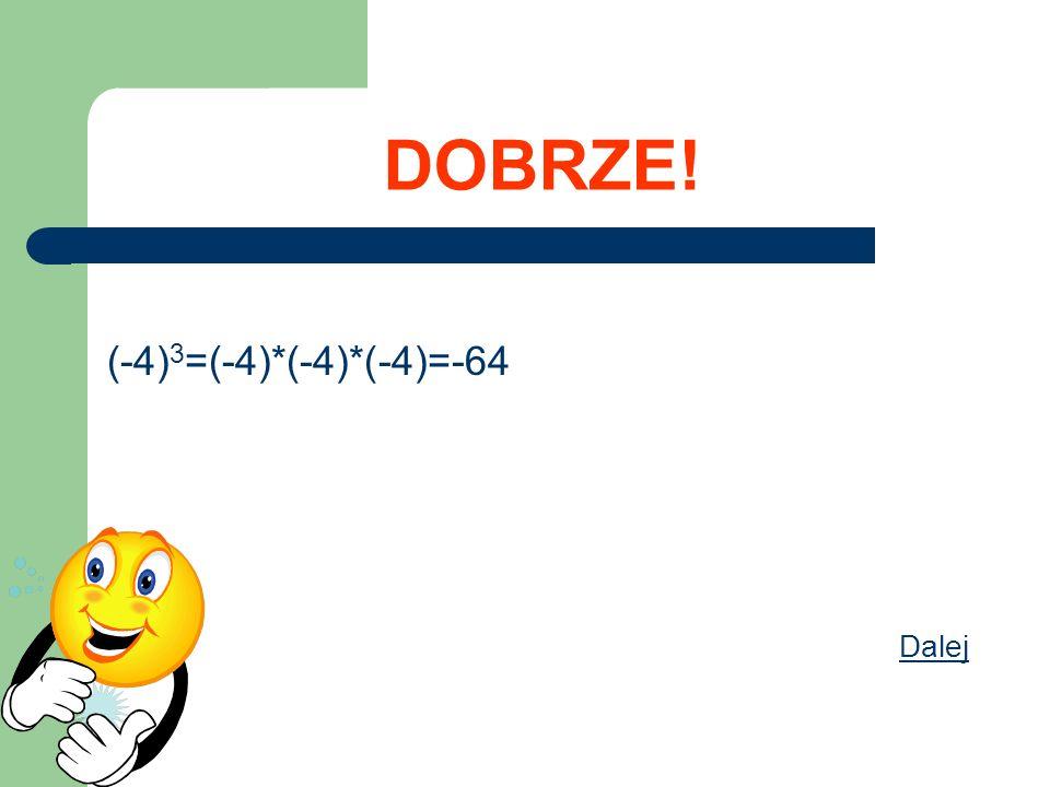 DOBRZE! (-4)3=(-4)*(-4)*(-4)=-64 Dalej