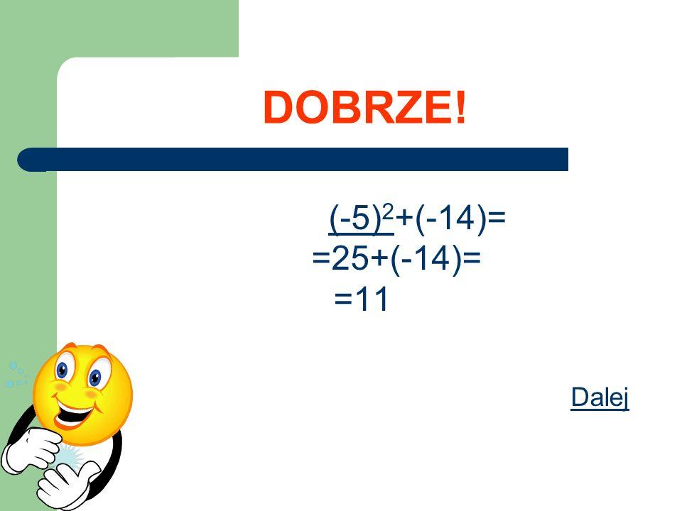 DOBRZE! (-5)2+(-14)= =25+(-14)= =11 Dalej