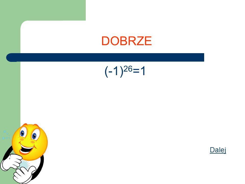 DOBRZE (-1)26=1 Dalej