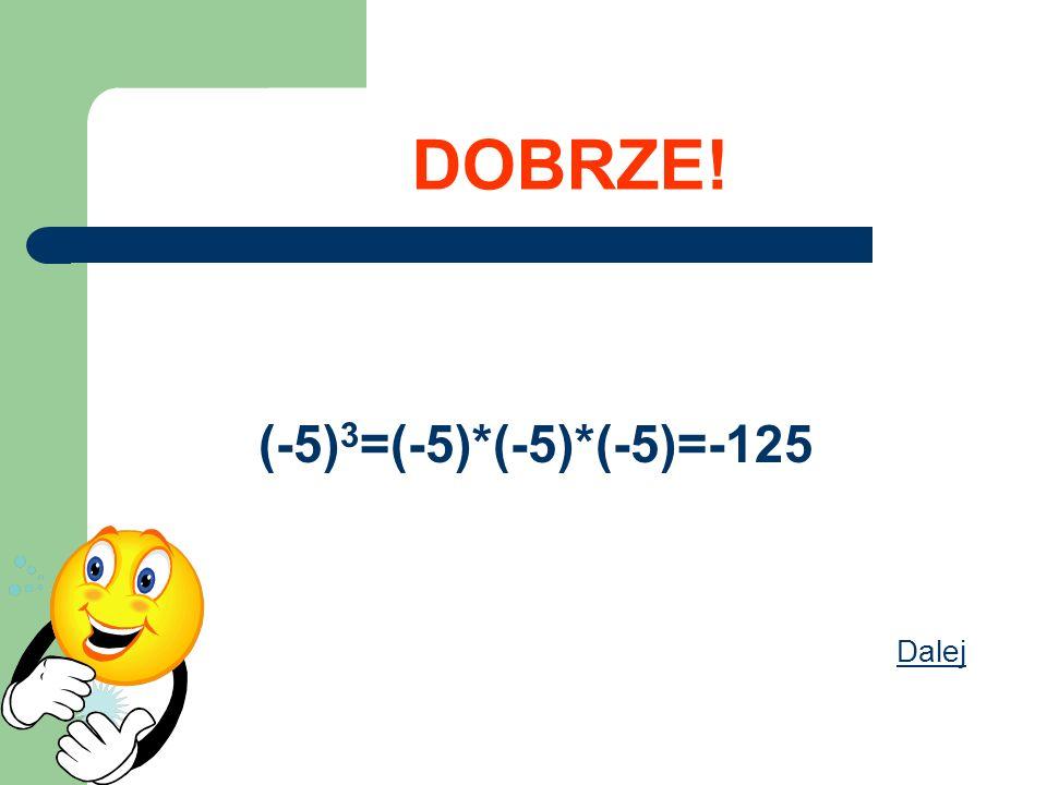 DOBRZE! (-5)3=(-5)*(-5)*(-5)=-125 Dalej
