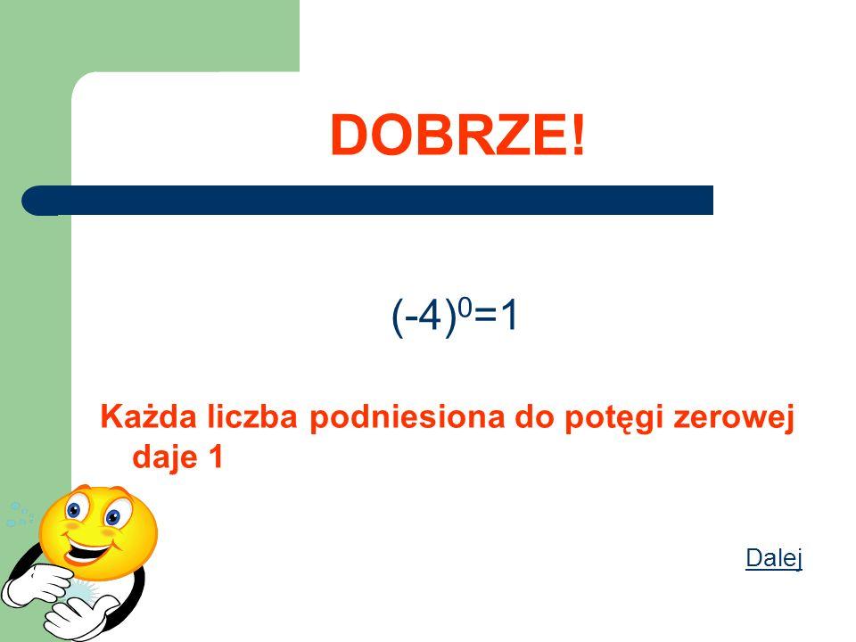 DOBRZE! (-4)0=1 Każda liczba podniesiona do potęgi zerowej daje 1