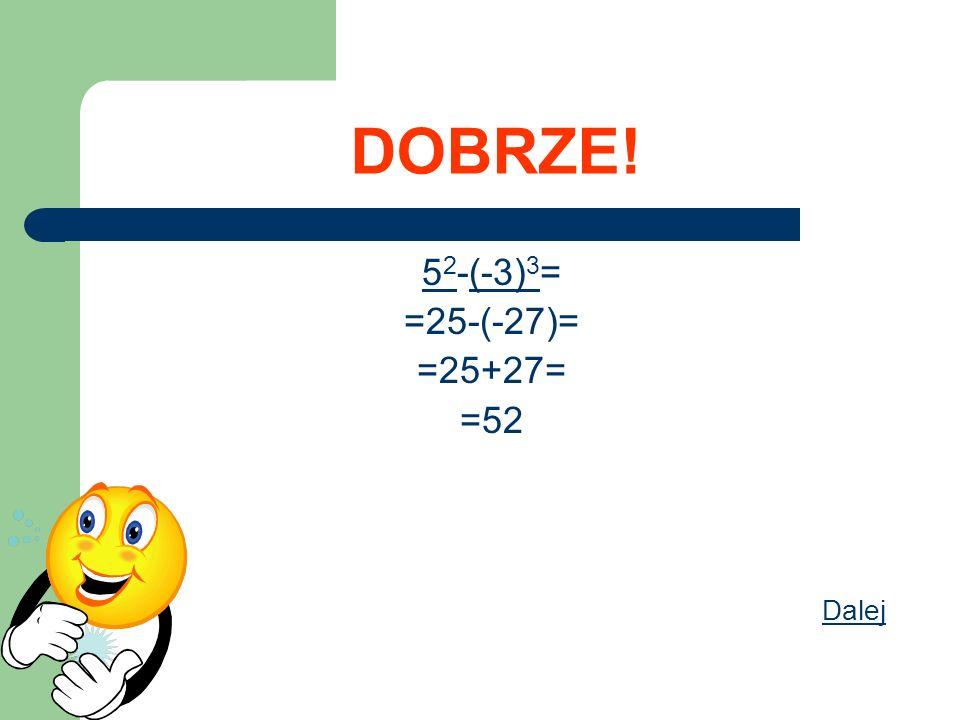 DOBRZE! 52-(-3)3= =25-(-27)= =25+27= =52 Dalej