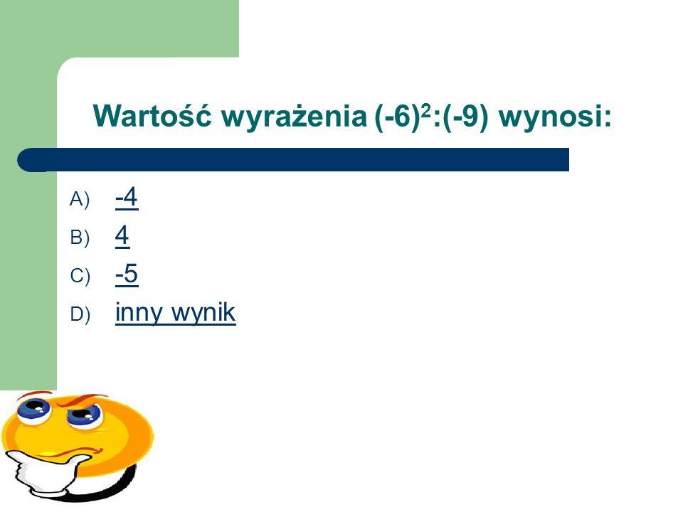 Wartość wyrażenia (-6)2:(-9) wynosi: