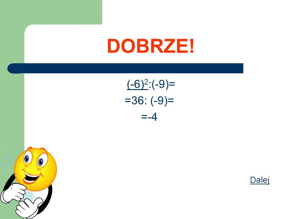 DOBRZE! (-6)2:(-9)= =36: (-9)= =-4 Dalej