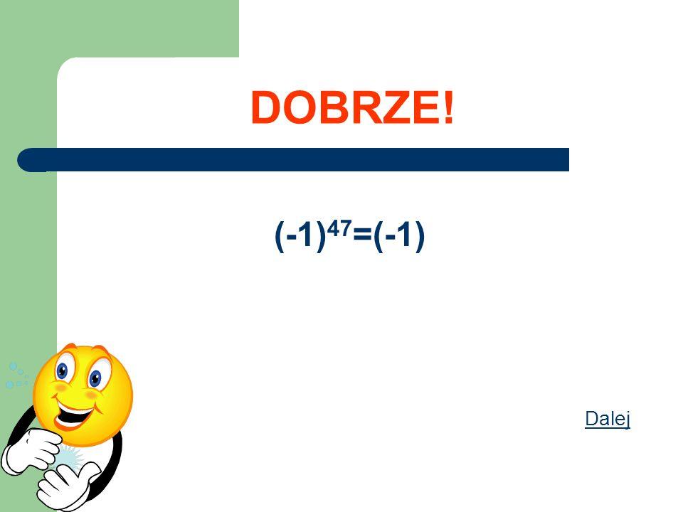 DOBRZE! (-1)47=(-1) Dalej
