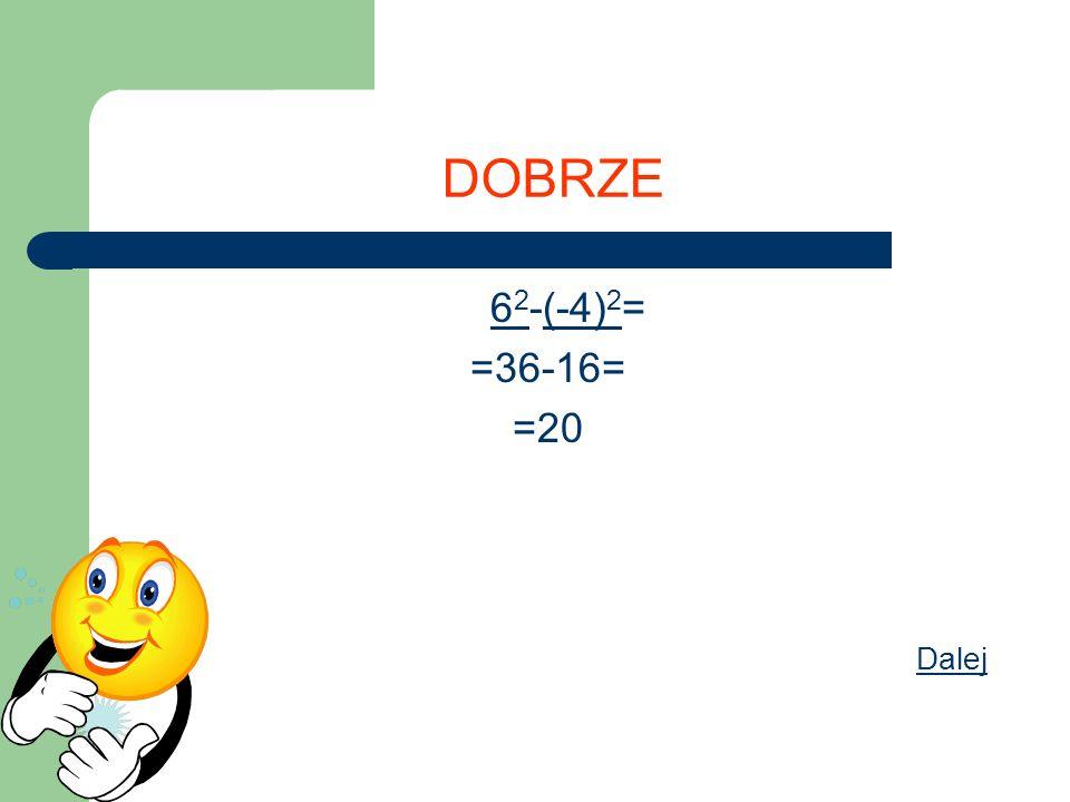 DOBRZE 62-(-4)2= =36-16= =20 Dalej