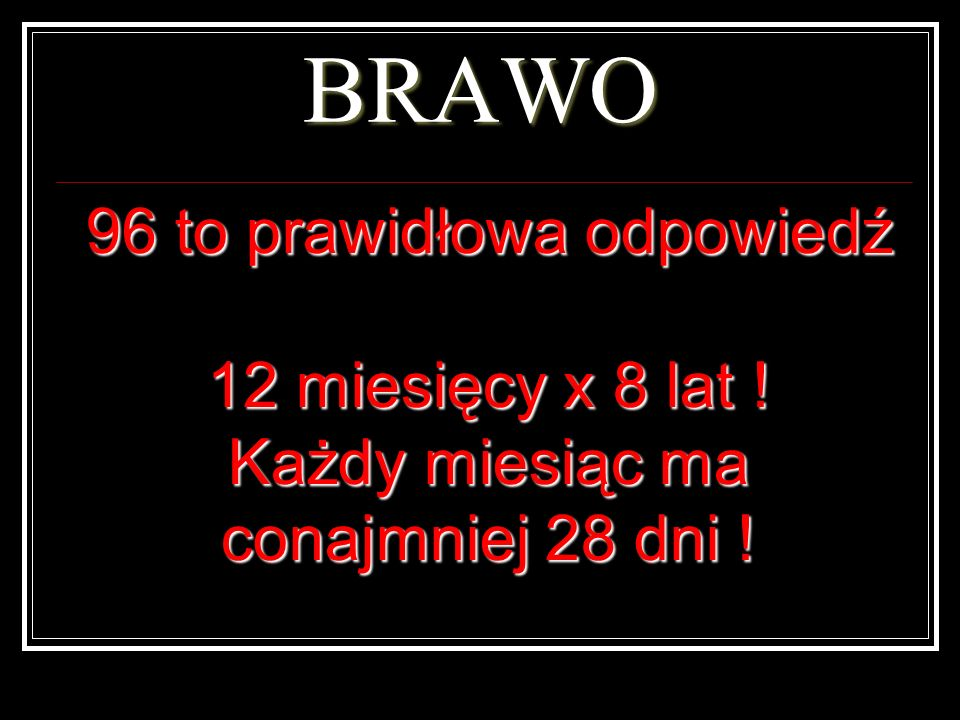 BRAWO 96 to prawidłowa odpowiedź 12 miesięcy x 8 lat !