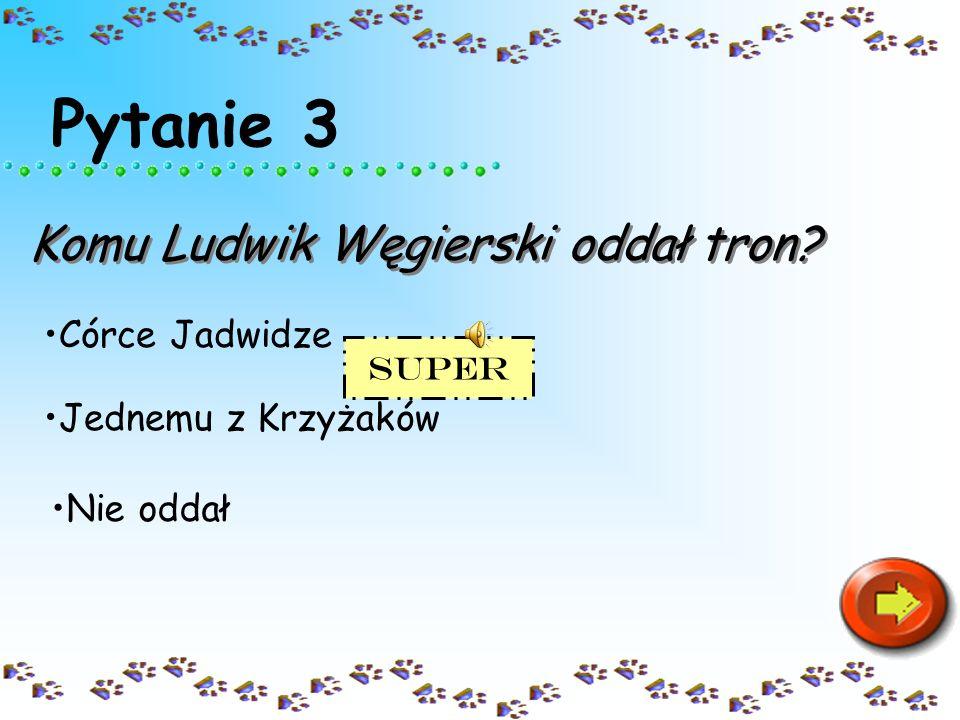 Pytanie 3 Komu Ludwik Węgierski oddał tron Córce Jadwidze