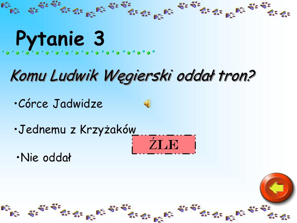 Pytanie 3 Komu Ludwik Węgierski oddał tron Źle Córce Jadwidze