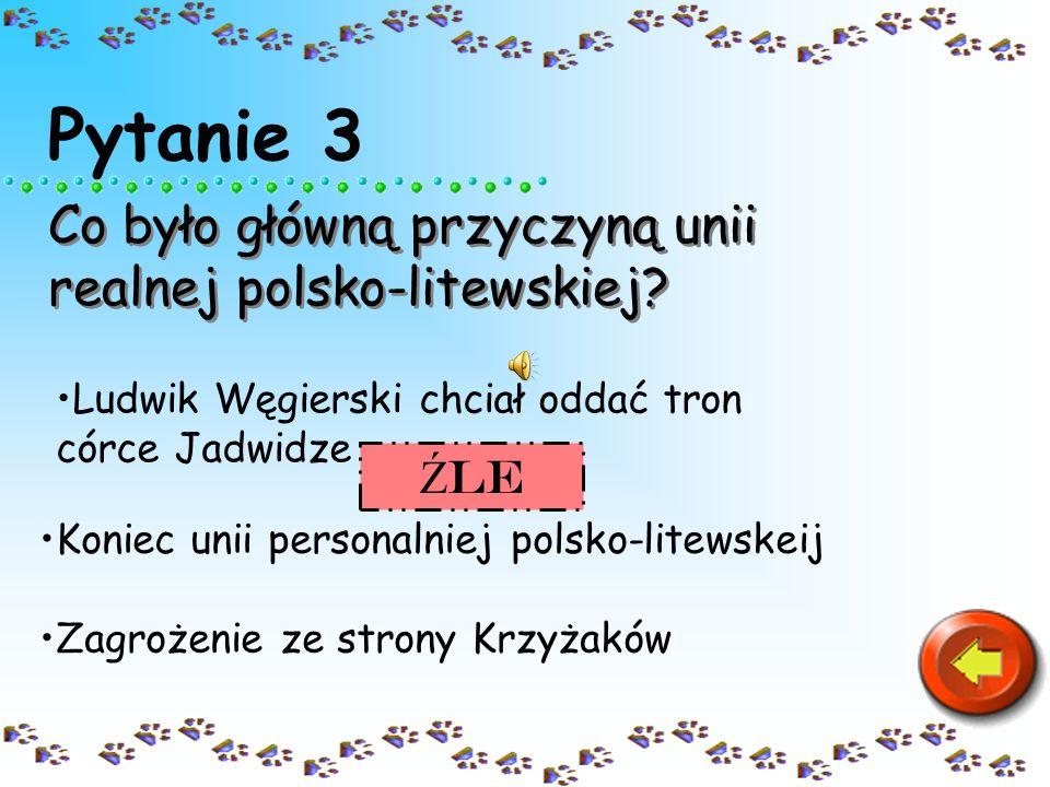 Pytanie 3 Co było główną przyczyną unii realnej polsko-litewskiej Źle