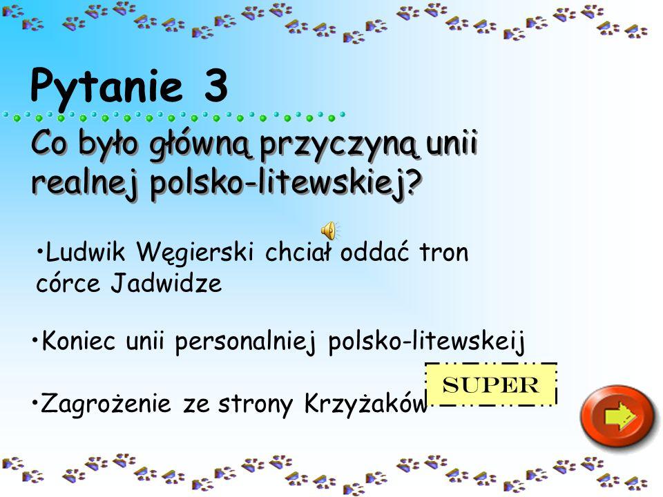 Pytanie 3 Co było główną przyczyną unii realnej polsko-litewskiej
