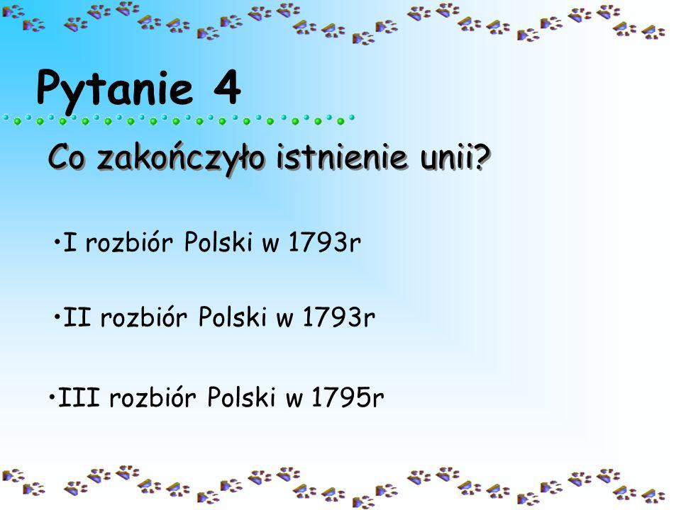 Pytanie 4 Co zakończyło istnienie unii I rozbiór Polski w 1793r