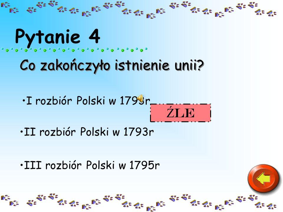 Pytanie 4 Co zakończyło istnienie unii Źle I rozbiór Polski w 1793r