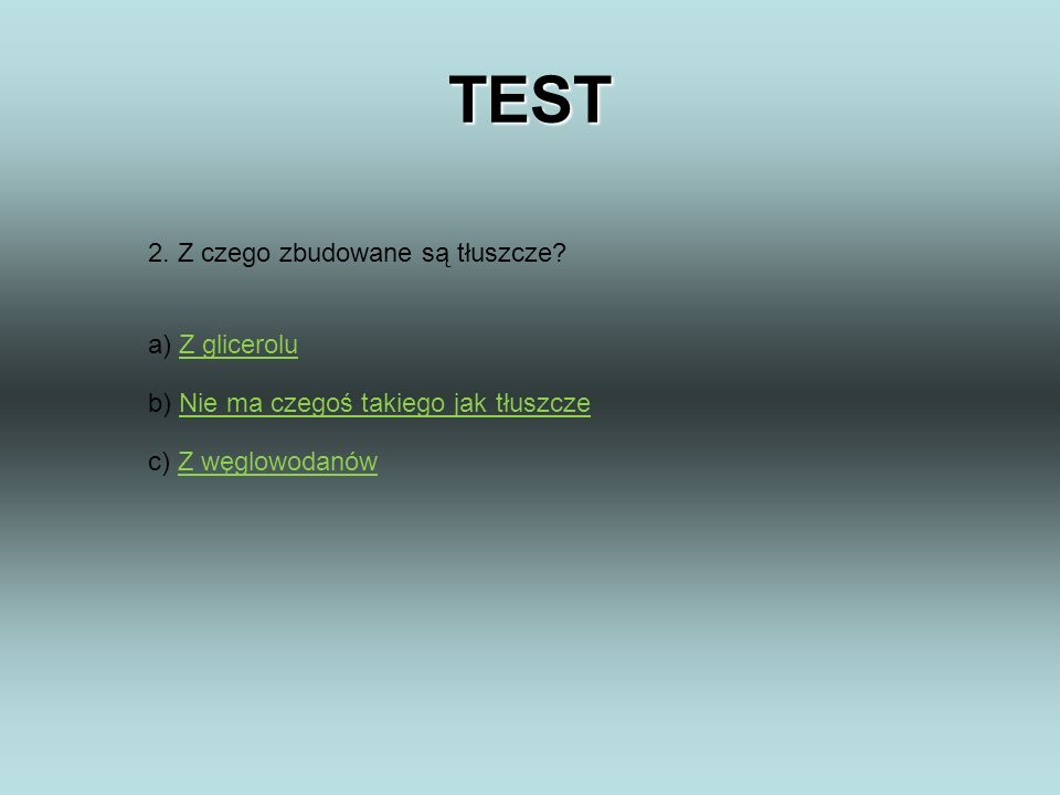 TEST 2. Z czego zbudowane są tłuszcze a) Z glicerolu