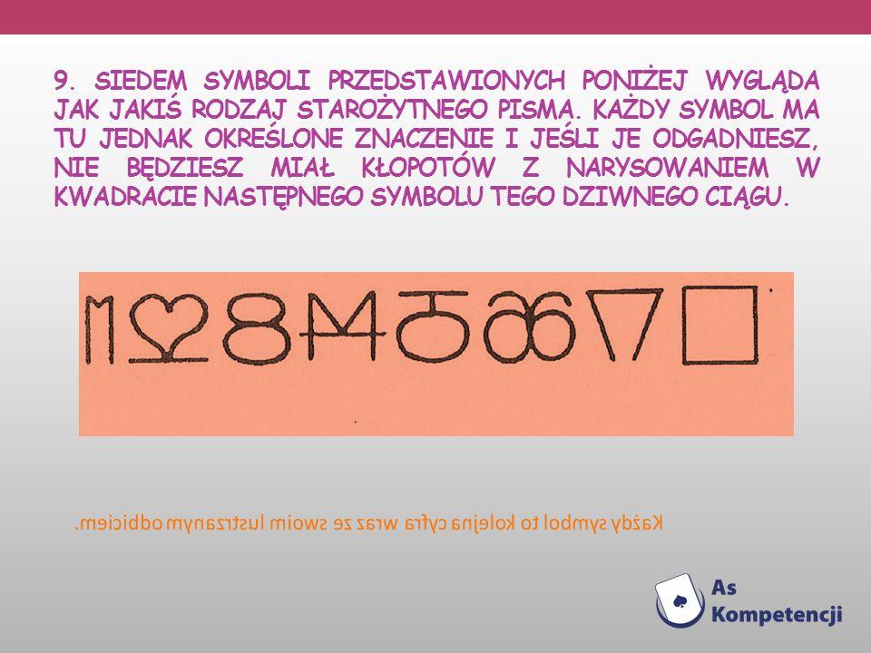 9. SIEDEM SYMBOLI przedstawionych poniżej wygląda jak jakiś rodzaj starożytnego pisma. Każdy symbol ma tu jednak określone znaczenie i jeśli je odgadniesz, nie będziesz miał kłopotów z narysowaniem w kwadracie następnego symbolu tego dziwnego ciągu.