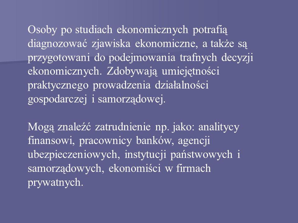 Osoby po studiach ekonomicznych potrafią diagnozować zjawiska ekonomiczne, a także są przygotowani do podejmowania trafnych decyzji ekonomicznych. Zdobywają umiejętności praktycznego prowadzenia działalności gospodarczej i samorządowej.
